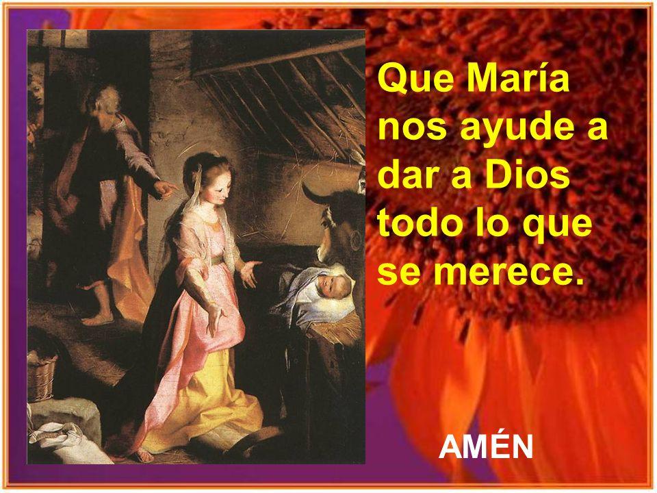 Que María nos ayude a dar a Dios todo lo que se merece.