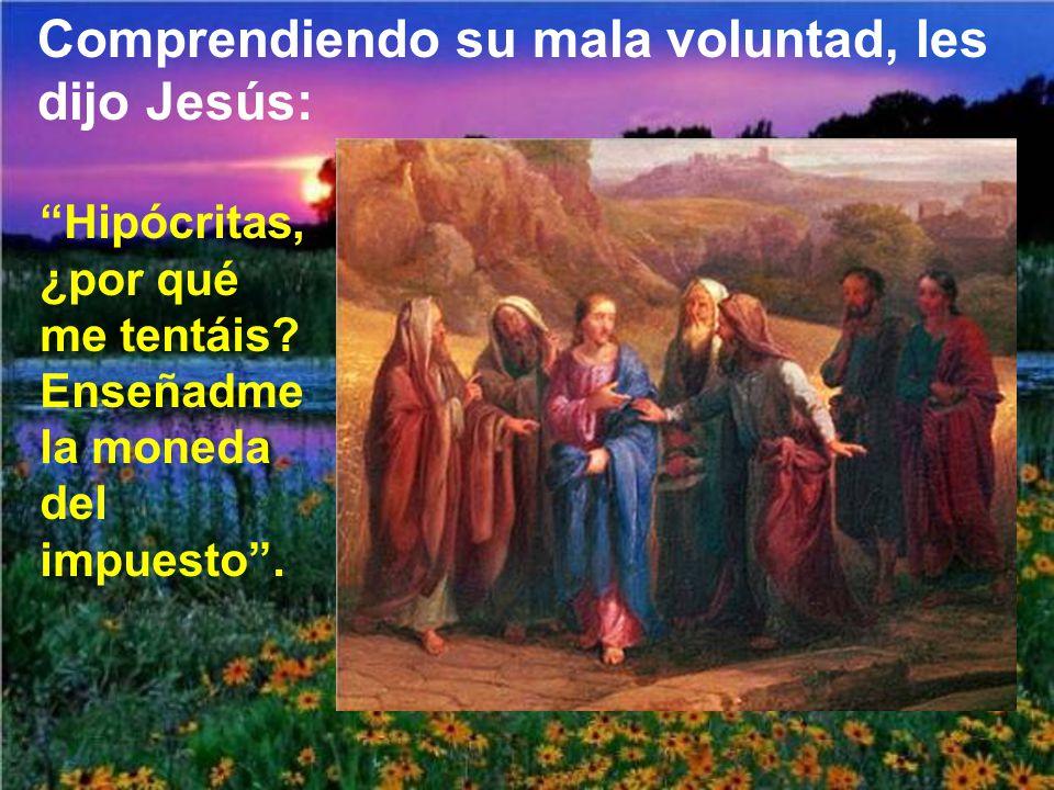 Comprendiendo su mala voluntad, les dijo Jesús: