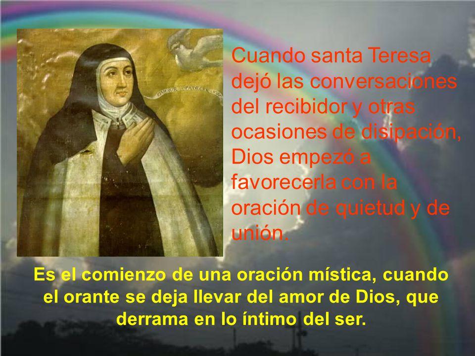 Cuando santa Teresa dejó las conversaciones del recibidor y otras ocasiones de disipación, Dios empezó a favorecerla con la oración de quietud y de unión.