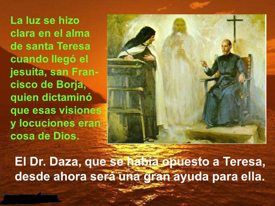 La luz se hizo clara en el alma de santa Teresa cuando llegó el jesuita, san Fran-cisco de Borja, quien dictaminó que esas visiones y locuciones eran cosa de Dios.