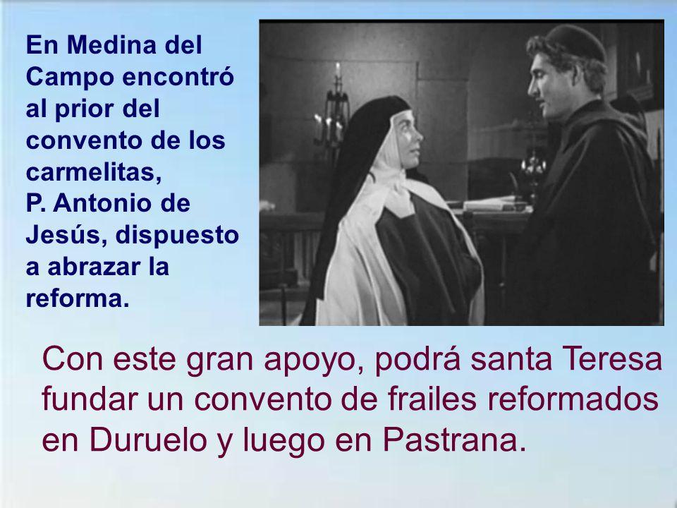 En Medina del Campo encontró al prior del convento de los carmelitas, P. Antonio de Jesús, dispuesto a abrazar la reforma.