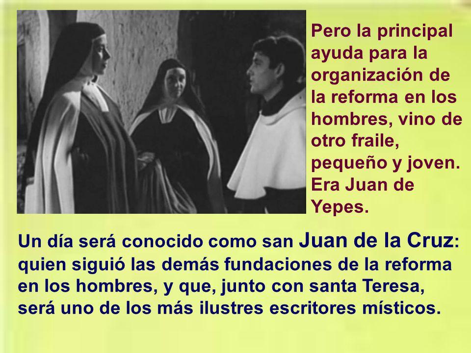 Pero la principal ayuda para la organización de la reforma en los hombres, vino de otro fraile, pequeño y joven. Era Juan de Yepes.