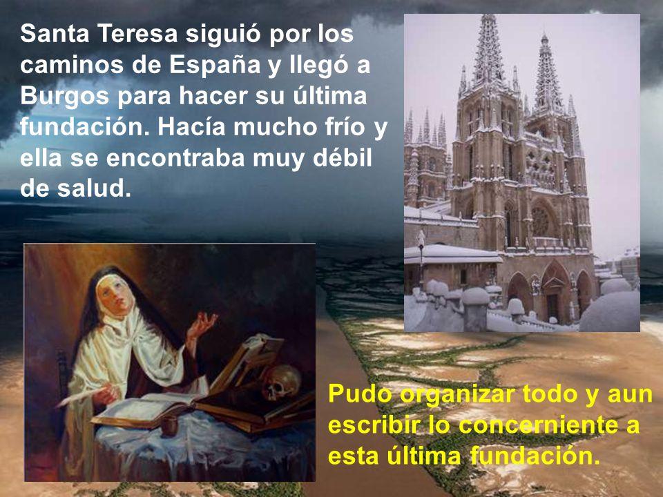 Santa Teresa siguió por los caminos de España y llegó a Burgos para hacer su última fundación. Hacía mucho frío y ella se encontraba muy débil de salud.