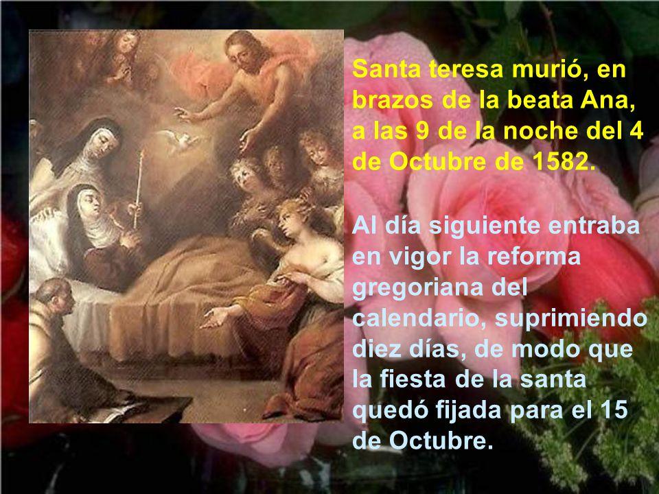 Santa teresa murió, en brazos de la beata Ana, a las 9 de la noche del 4 de Octubre de 1582.