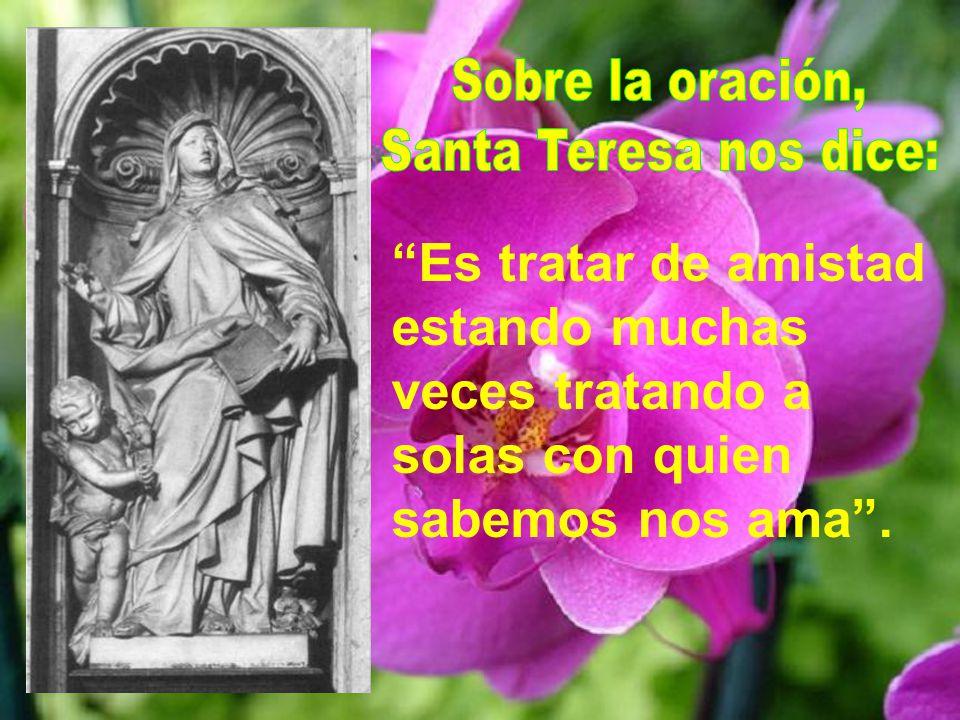 Sobre la oración, Santa Teresa nos dice: Es tratar de amistad estando muchas veces tratando a solas con quien sabemos nos ama .