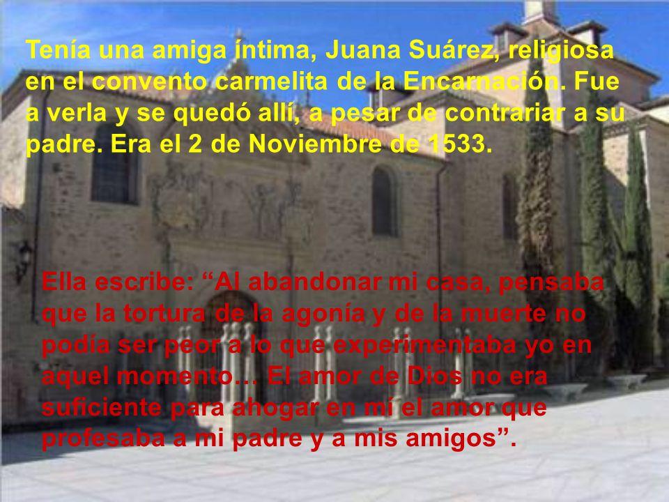 Tenía una amiga íntima, Juana Suárez, religiosa en el convento carmelita de la Encarnación. Fue a verla y se quedó allí, a pesar de contrariar a su padre. Era el 2 de Noviembre de 1533.