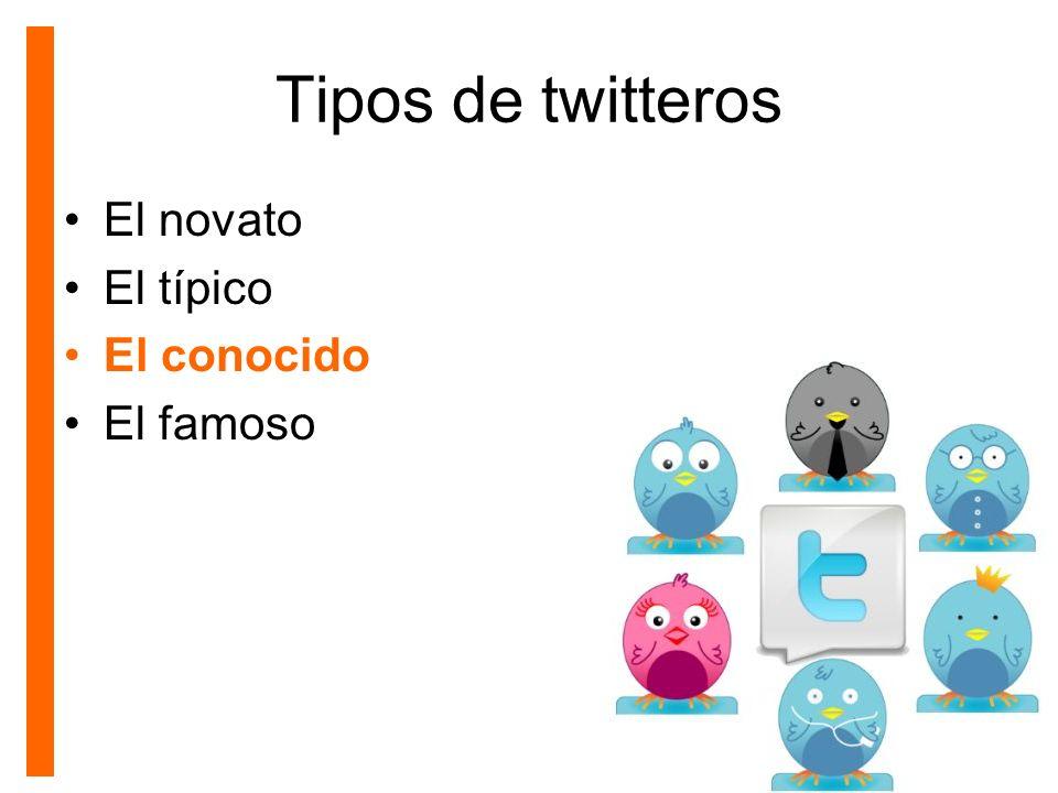 Tipos de twitteros El novato El típico El conocido El famoso