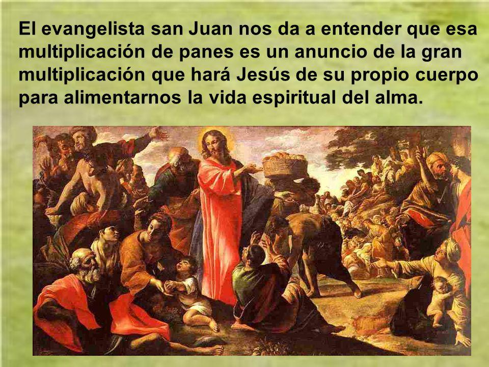 El evangelista san Juan nos da a entender que esa multiplicación de panes es un anuncio de la gran multiplicación que hará Jesús de su propio cuerpo para alimentarnos la vida espiritual del alma.