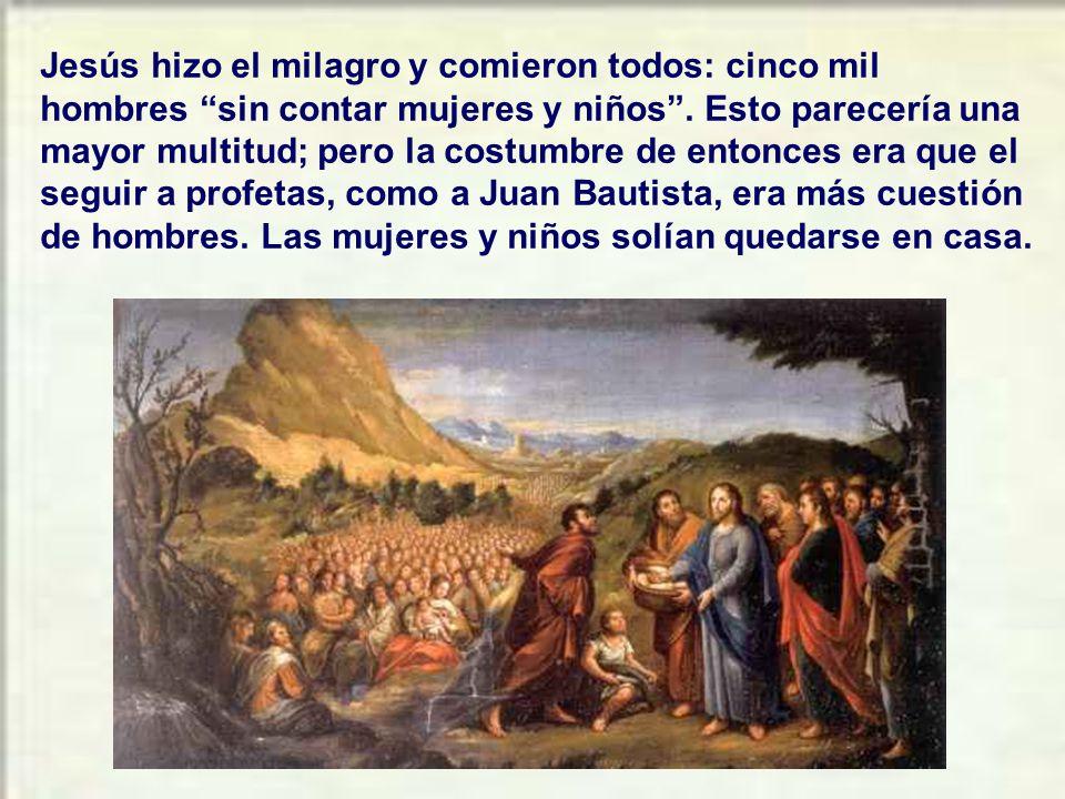 Jesús hizo el milagro y comieron todos: cinco mil hombres sin contar mujeres y niños .
