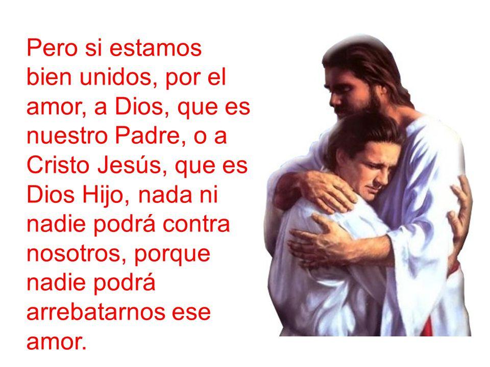 Pero si estamos bien unidos, por el amor, a Dios, que es nuestro Padre, o a Cristo Jesús, que es Dios Hijo, nada ni nadie podrá contra nosotros, porque nadie podrá arrebatarnos ese amor.