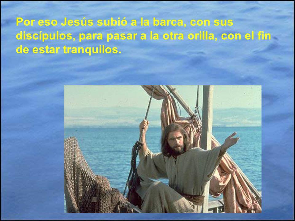 Por eso Jesús subió a la barca, con sus discípulos, para pasar a la otra orilla, con el fin de estar tranquilos.