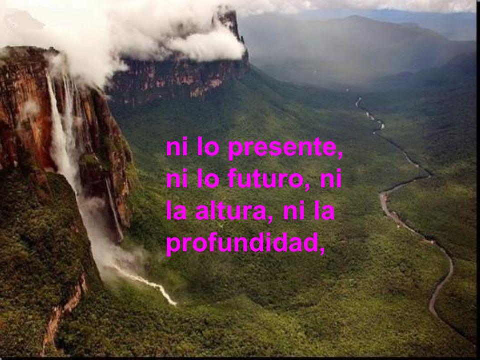ni lo presente, ni lo futuro, ni la altura, ni la profundidad,