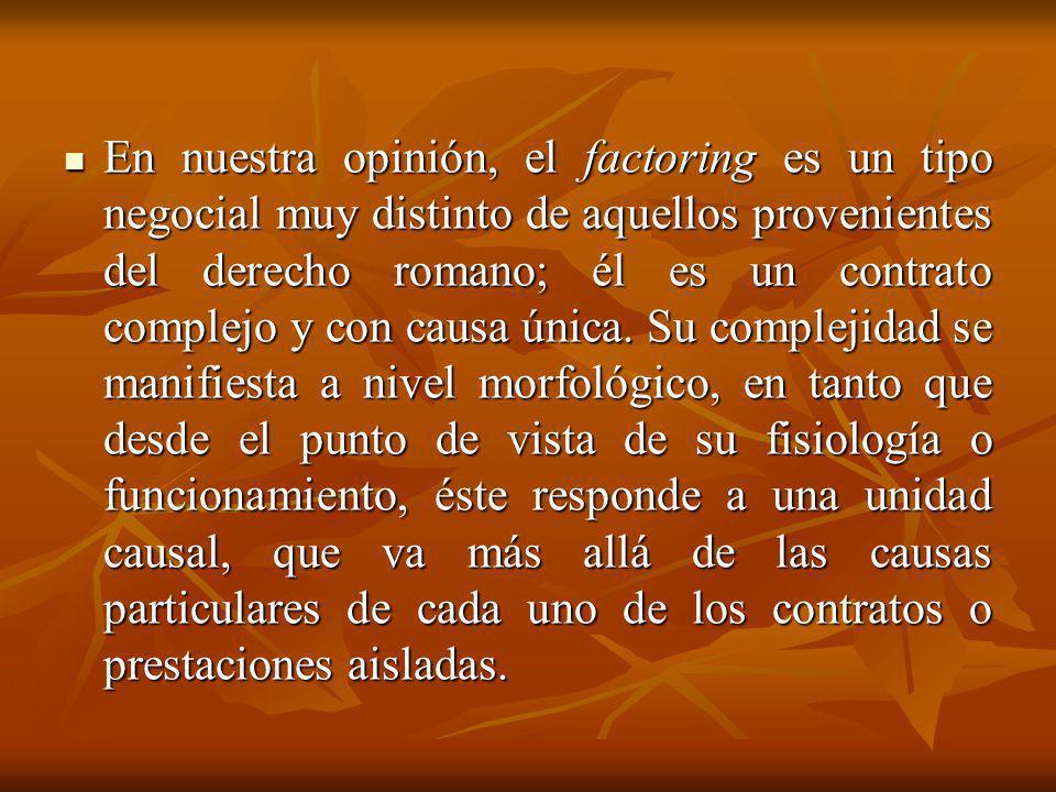 En nuestra opinión, el factoring es un tipo negocial muy distinto de aquellos provenientes del derecho romano; él es un contrato complejo y con causa única.