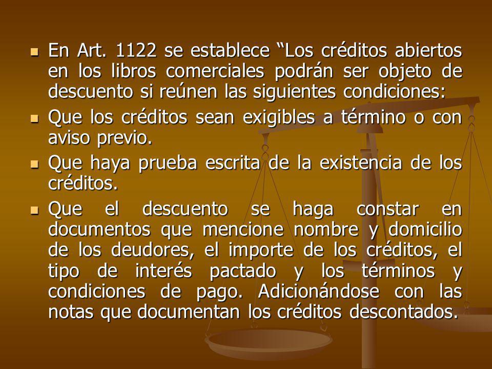 En Art. 1122 se establece Los créditos abiertos en los libros comerciales podrán ser objeto de descuento si reúnen las siguientes condiciones: