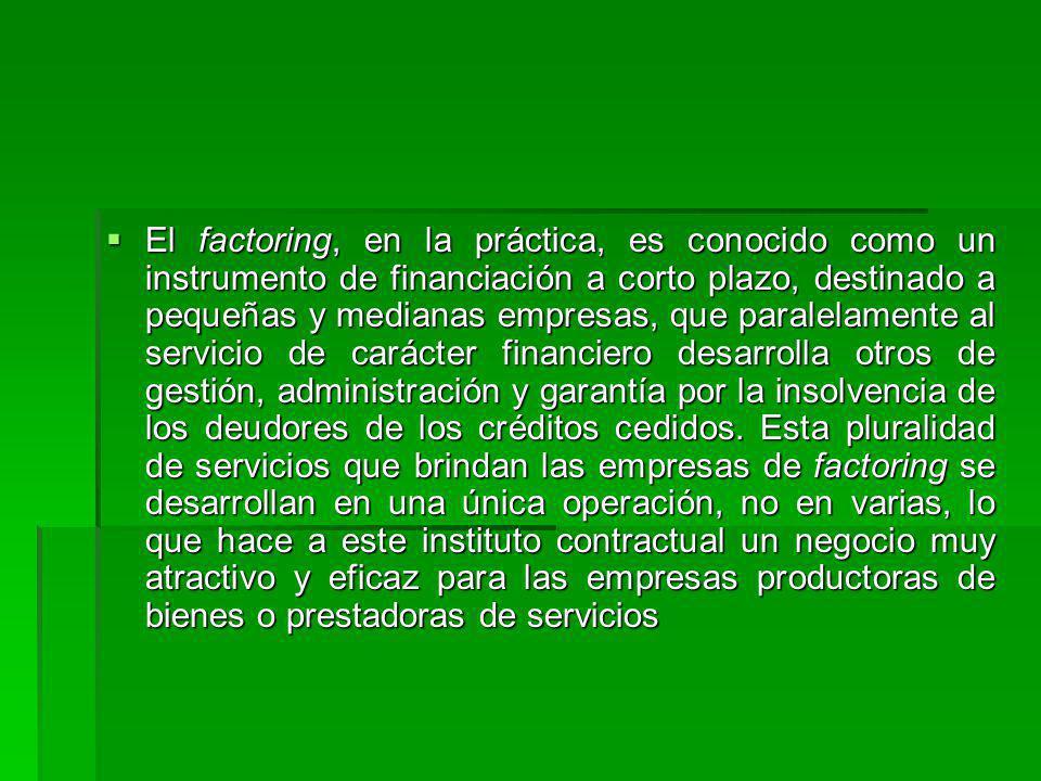 El factoring, en la práctica, es conocido como un instrumento de financiación a corto plazo, destinado a pequeñas y medianas empresas, que paralelamente al servicio de carácter financiero desarrolla otros de gestión, administración y garantía por la insolvencia de los deudores de los créditos cedidos.