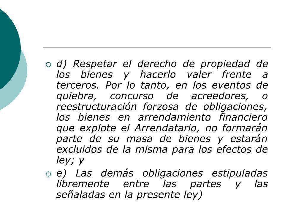 d) Respetar el derecho de propiedad de los bienes y hacerlo valer frente a terceros. Por lo tanto, en los eventos de quiebra, concurso de acreedores, o reestructuración forzosa de obligaciones, los bienes en arrendamiento financiero que explote el Arrendatario, no formarán parte de su masa de bienes y estarán excluidos de la misma para los efectos de ley; y