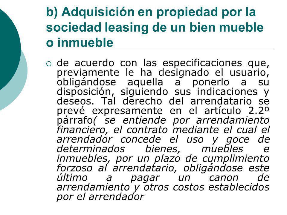b) Adquisición en propiedad por la sociedad leasing de un bien mueble o inmueble