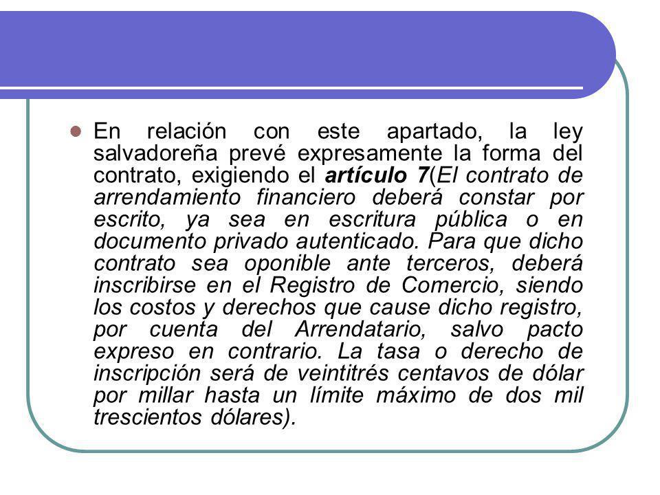 En relación con este apartado, la ley salvadoreña prevé expresamente la forma del contrato, exigiendo el artículo 7(El contrato de arrendamiento financiero deberá constar por escrito, ya sea en escritura pública o en documento privado autenticado.