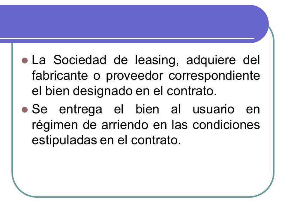 La Sociedad de leasing, adquiere del fabricante o proveedor correspondiente el bien designado en el contrato.