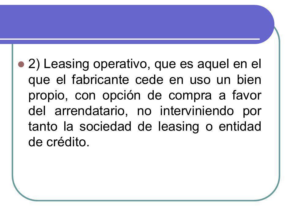 2) Leasing operativo, que es aquel en el que el fabricante cede en uso un bien propio, con opción de compra a favor del arrendatario, no interviniendo por tanto la sociedad de leasing o entidad de crédito.