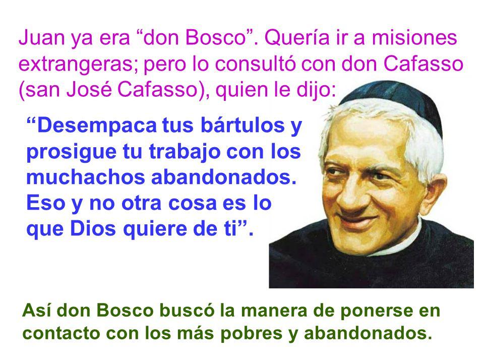 Juan ya era don Bosco . Quería ir a misiones extrangeras; pero lo consultó con don Cafasso (san José Cafasso), quien le dijo: