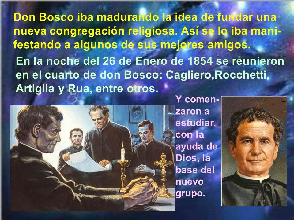 Don Bosco iba madurando la idea de fundar una nueva congregación religiosa. Así se lo iba mani-festando a algunos de sus mejores amigos.