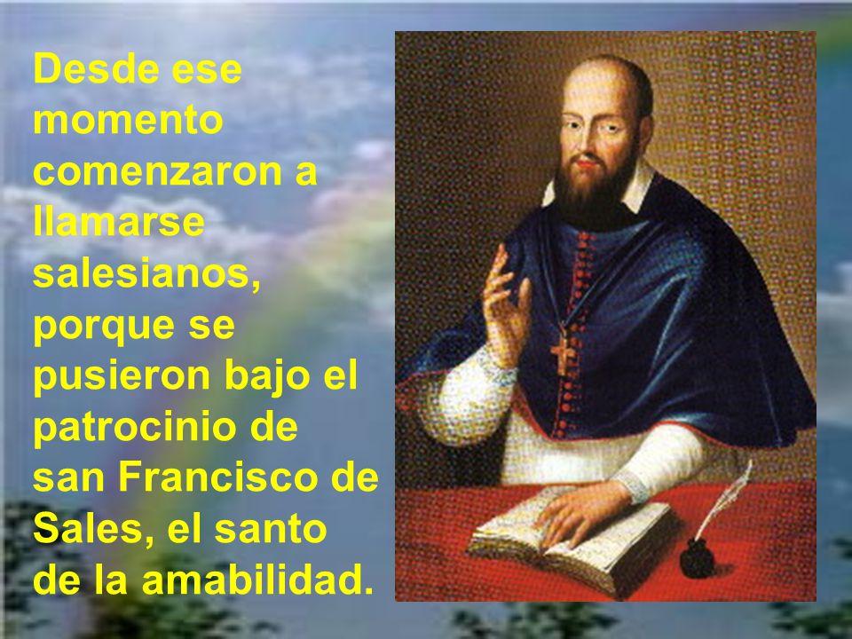 Desde ese momento comenzaron a llamarse salesianos, porque se pusieron bajo el patrocinio de san Francisco de Sales, el santo de la amabilidad.