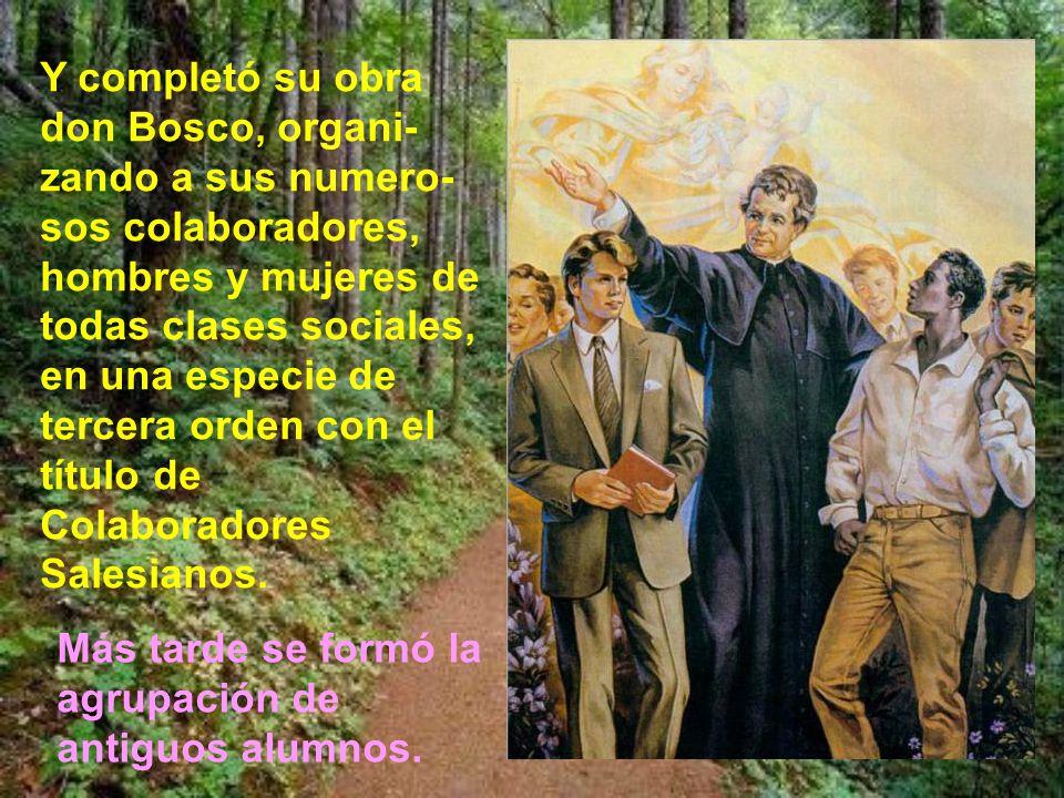 Y completó su obra don Bosco, organi-zando a sus numero-sos colaboradores, hombres y mujeres de todas clases sociales, en una especie de tercera orden con el título de Colaboradores Salesianos.