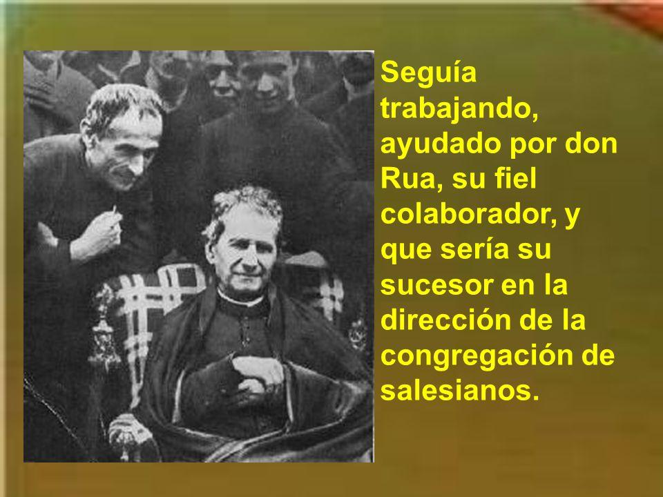 Seguía trabajando, ayudado por don Rua, su fiel colaborador, y que sería su sucesor en la dirección de la congregación de salesianos.