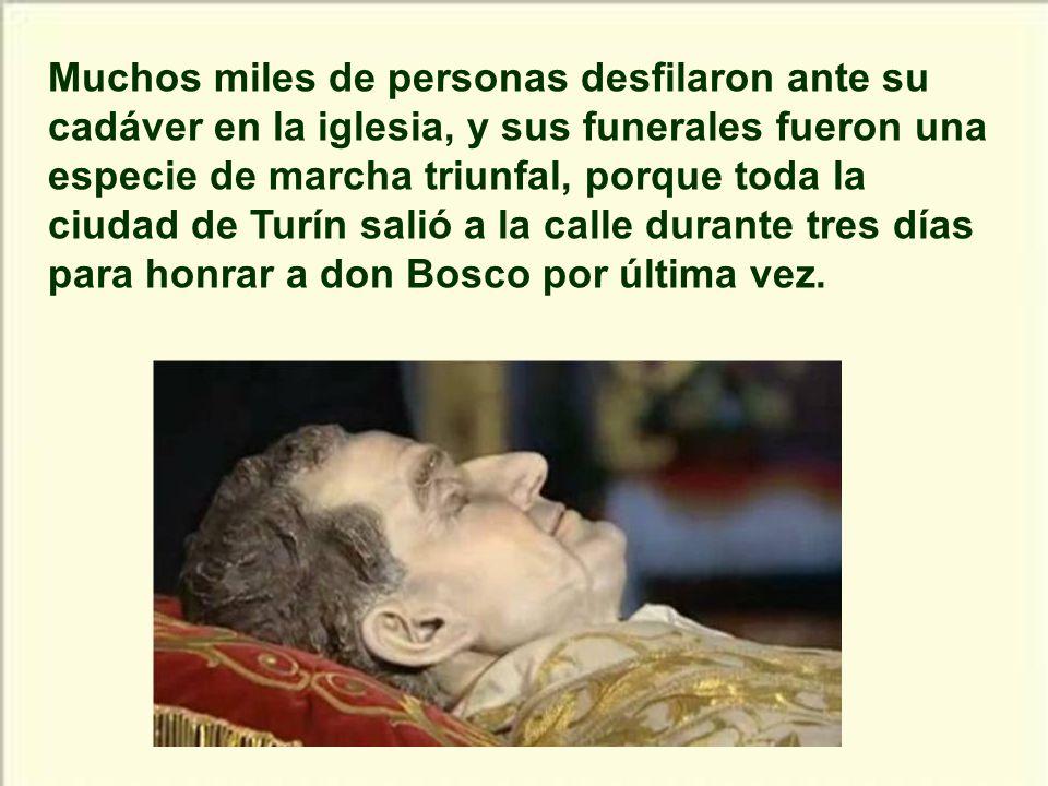 Muchos miles de personas desfilaron ante su cadáver en la iglesia, y sus funerales fueron una especie de marcha triunfal, porque toda la ciudad de Turín salió a la calle durante tres días para honrar a don Bosco por última vez.
