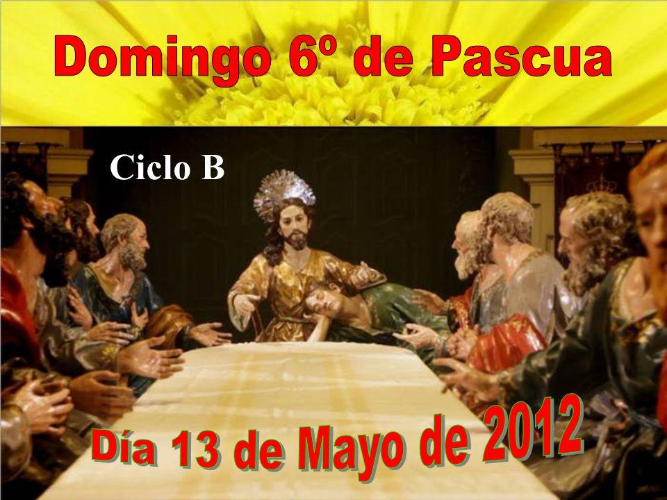 Domingo 6º de Pascua Ciclo B Día 13 de Mayo de 2012