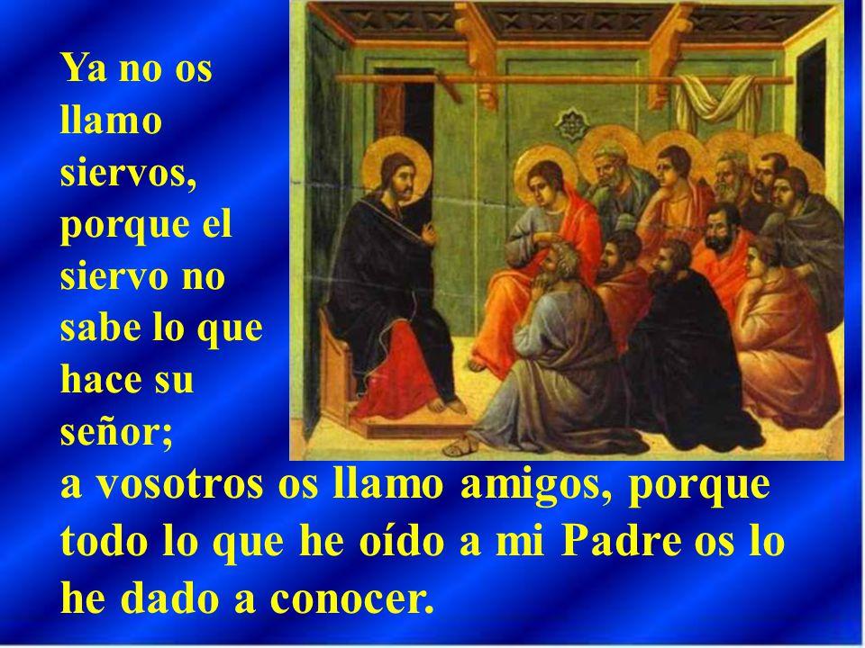 Ya no os llamo siervos, porque el siervo no sabe lo que hace su señor;