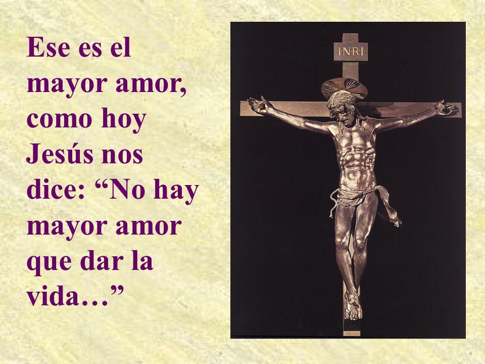 Ese es el mayor amor, como hoy Jesús nos dice: No hay mayor amor que dar la vida…