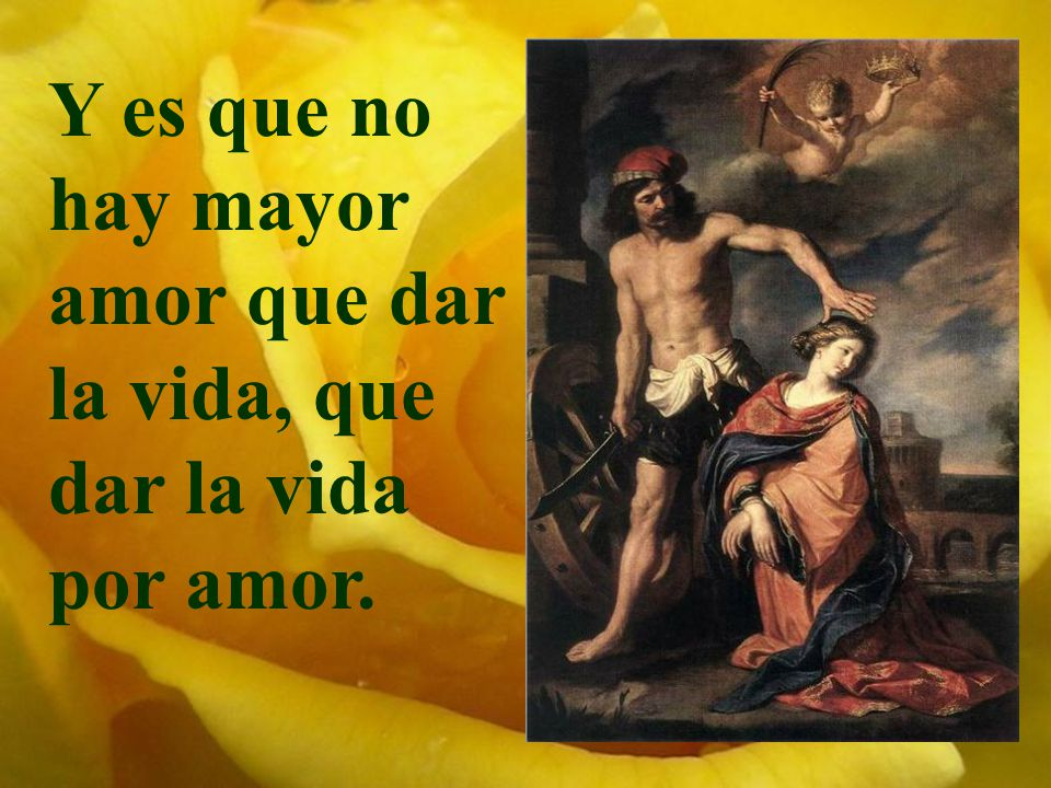 Y es que no hay mayor amor que dar la vida, que dar la vida por amor.