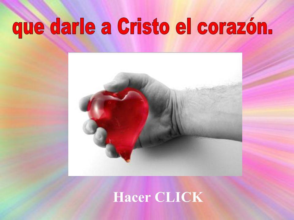 que darle a Cristo el corazón.