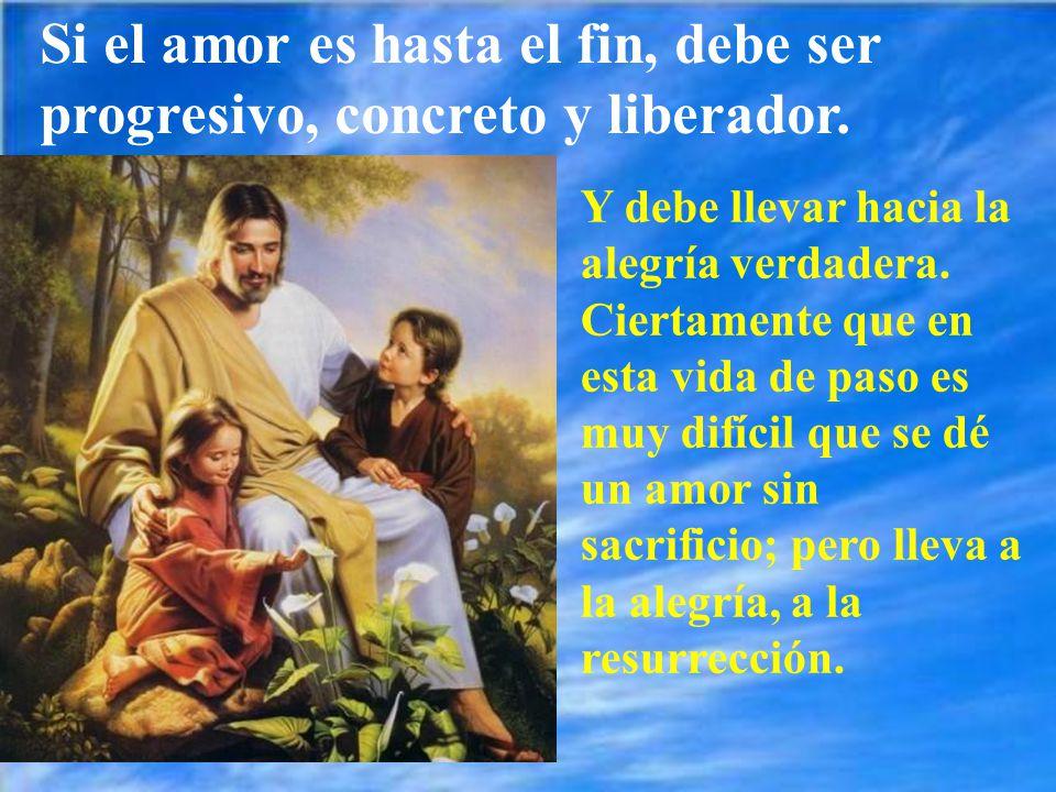 Si el amor es hasta el fin, debe ser progresivo, concreto y liberador.