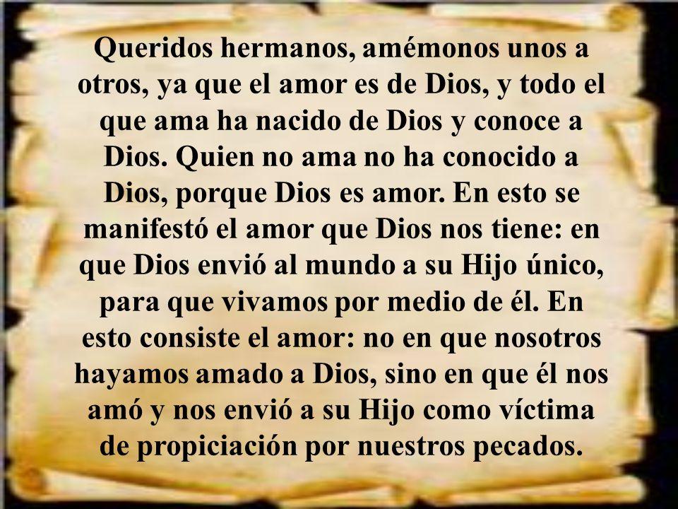 Queridos hermanos, amémonos unos a otros, ya que el amor es de Dios, y todo el que ama ha nacido de Dios y conoce a Dios.