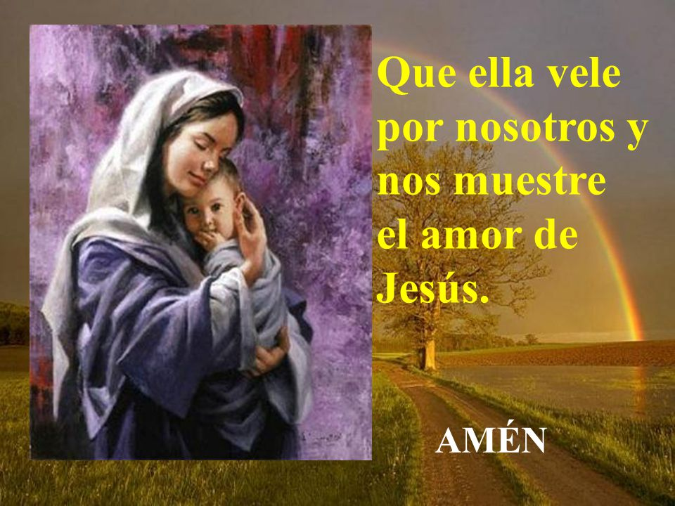 Que ella vele por nosotros y nos muestre el amor de Jesús.