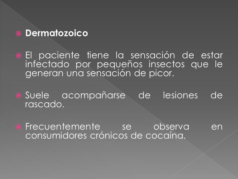 Dermatozoico El paciente tiene la sensación de estar infectado por pequeños insectos que le generan una sensación de picor.