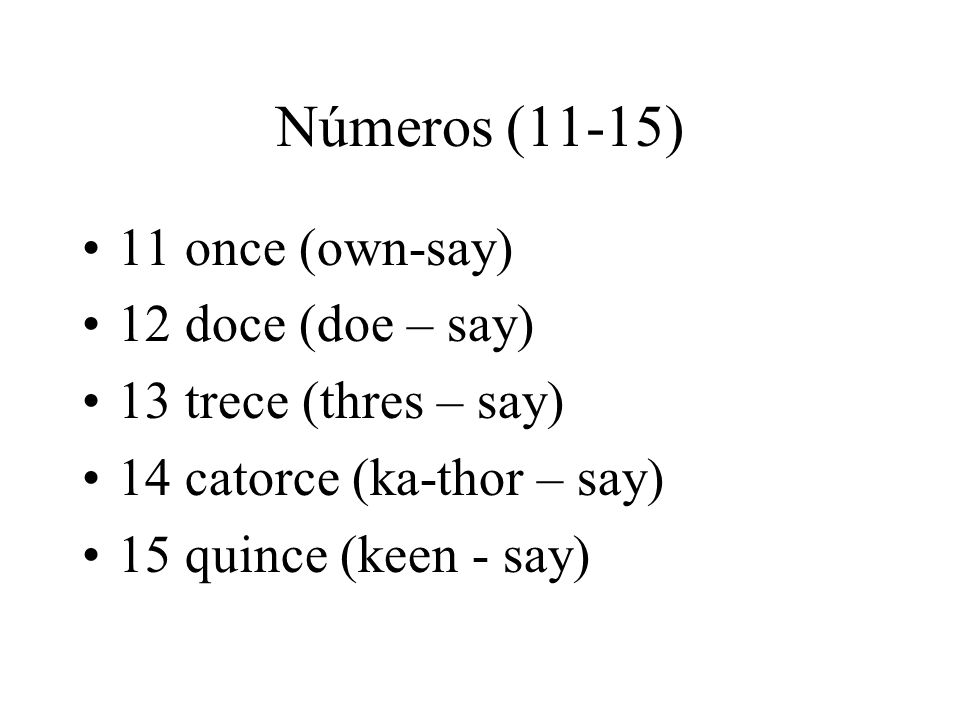 Números (11-15) 11 once (own-say) 12 doce (doe – say)