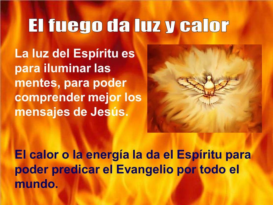 El fuego da luz y calor La luz del Espíritu es para iluminar las mentes, para poder comprender mejor los mensajes de Jesús.