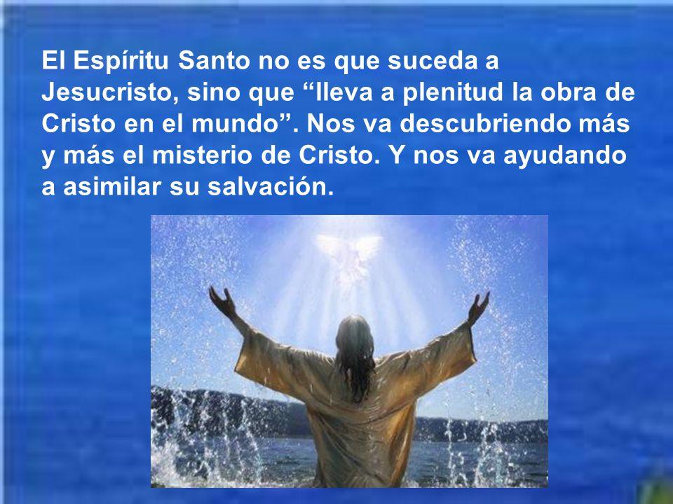 El Espíritu Santo no es que suceda a Jesucristo, sino que lleva a plenitud la obra de Cristo en el mundo .
