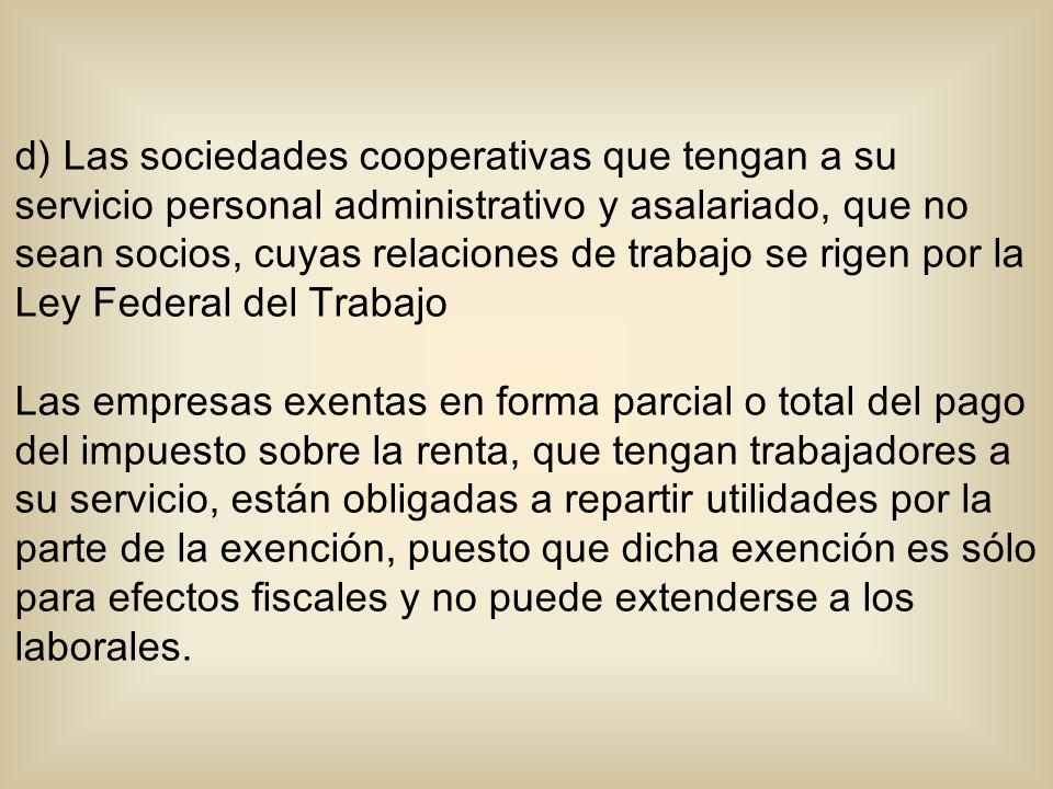 d) Las sociedades cooperativas que tengan a su servicio personal administrativo y asalariado, que no sean socios, cuyas relaciones de trabajo se rigen por la Ley Federal del Trabajo