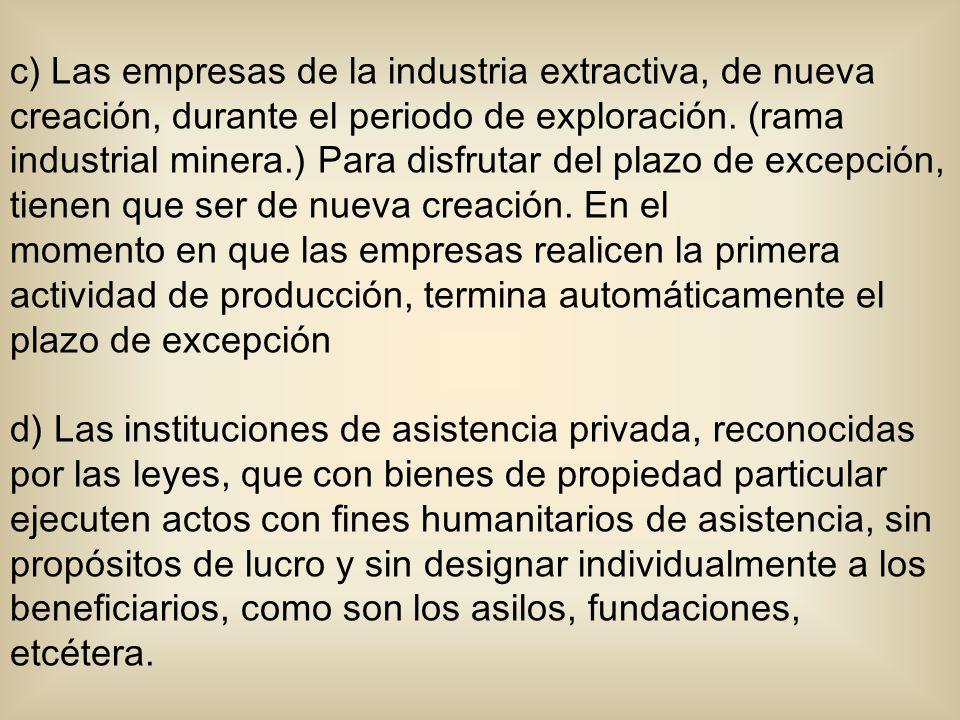 c) Las empresas de la industria extractiva, de nueva creación, durante el periodo de exploración. (rama industrial minera.) Para disfrutar del plazo de excepción, tienen que ser de nueva creación. En el