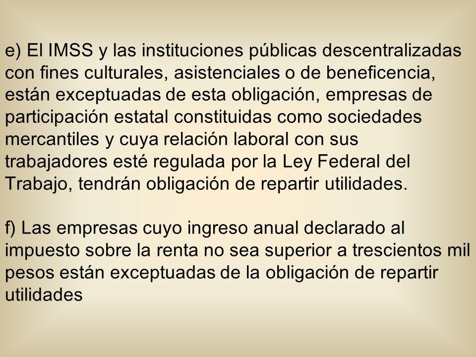 e) El IMSS y las instituciones públicas descentralizadas con fines culturales, asistenciales o de beneficencia, están exceptuadas de esta obligación, empresas de participación estatal constituidas como sociedades mercantiles y cuya relación laboral con sus