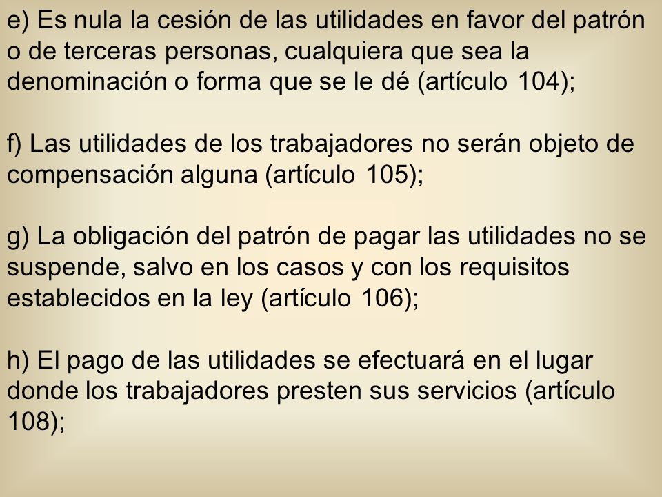 e) Es nula la cesión de las utilidades en favor del patrón o de terceras personas, cualquiera que sea la denominación o forma que se le dé (artículo 104);