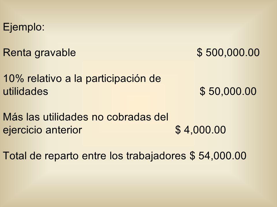Ejemplo: Renta gravable $ 500,000.00. 10% relativo a la participación de. utilidades $ 50,000.00.