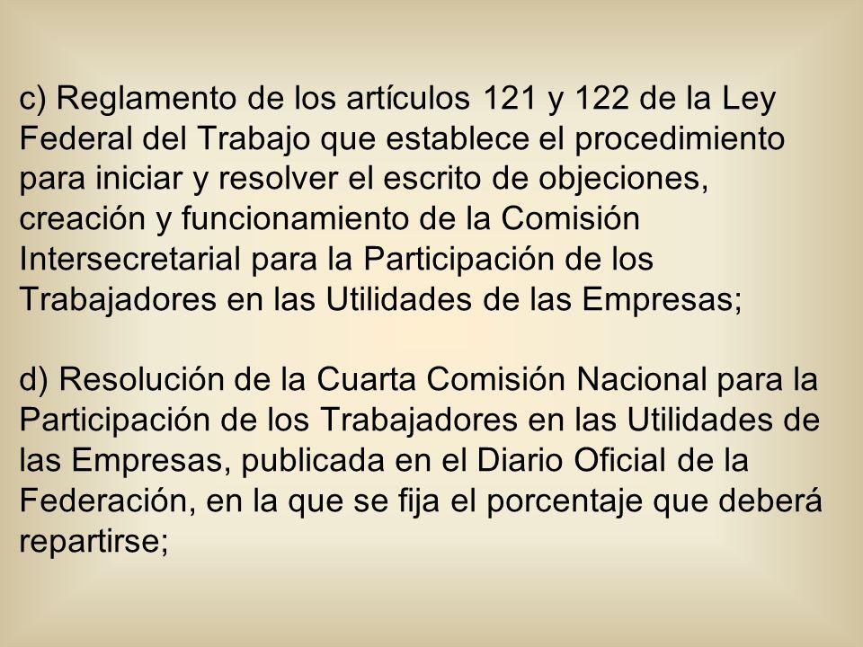 c) Reglamento de los artículos 121 y 122 de la Ley Federal del Trabajo que establece el procedimiento para iniciar y resolver el escrito de objeciones, creación y funcionamiento de la Comisión Intersecretarial para la Participación de los Trabajadores en las Utilidades de las Empresas;