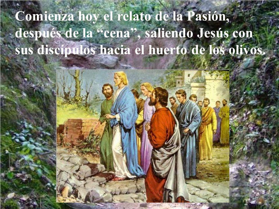 Comienza hoy el relato de la Pasión, después de la cena , saliendo Jesús con sus discípulos hacia el huerto de los olivos.