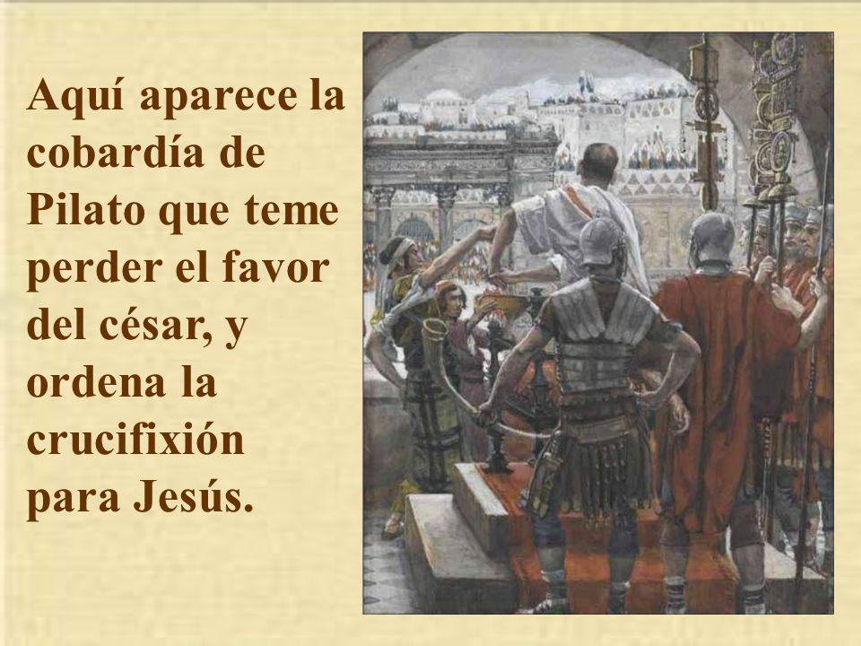 Aquí aparece la cobardía de Pilato que teme perder el favor del césar, y ordena la crucifixión para Jesús.